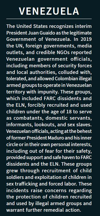 Venezuela: The United States recognizes interim President Juan Guaido as the legitimate Government of Venezuela. In 2019 the UN, foreign governments, media outlets, and credible NGOs reported Venezuelan government officials, including members of security forces and local authorities, colluded with, tolerated, and allowed Colombian illegal armed groups to operate in Venezuelan territory with impunity. These groups, which included FARC dissidents and the ELN, forcibly recruited and used children under the age of 18 to serve as combatants, domestic servants, informants, lookouts, and sex slaves. Venezuelan officials, acting at the behest of former President Maduro and his inner circle or in their own personal interests, including out of fear for their safety, provided support and safe haven to FARC dissidents and the ELN. These groups grew through recruitment of child soldiers and exploitation of children in sex trafficking and forced labor. These incidents raise concerns regarding the protection of children recruited and used by illegal armed groups and warrant further remedial action.